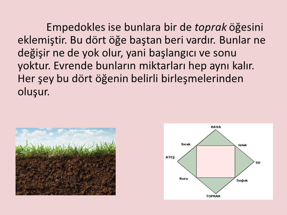 Empedokles ise bunlara bir de toprak öğesini eklemiştir. Bu dört öğe baştan beri vardır. Bunlar ne değişir ne de yok olur, yani başlangıcı ve sonu yok
