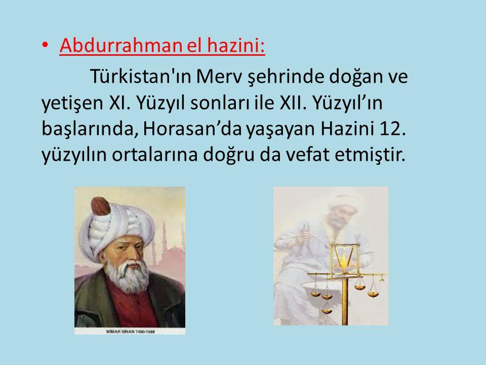 Abdurrahman el hazini: Türkistan'ın Merv şehrinde doğan ve yetişen XI. Yüzyıl sonları ile XII. Yüzyıl'ın başlarında, Horasan'da yaşayan Hazini 12. yüz