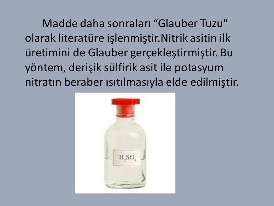 Madde daha sonraları Glauber Tuzu olarak literatüre işlenmiştir.Nitrik asitin ilk üretimini de Glauber gerçekleştirmiştir.
