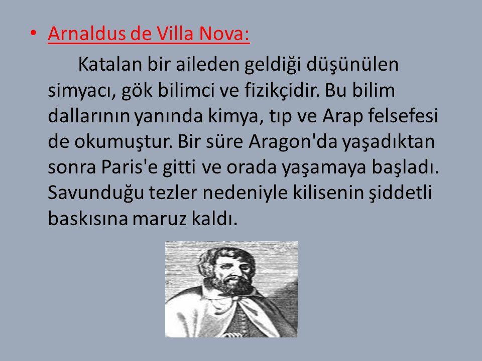 Arnaldus de Villa Nova: Katalan bir aileden geldiği düşünülen simyacı, gök bilimci ve fizikçidir. Bu bilim dallarının yanında kimya, tıp ve Arap felse