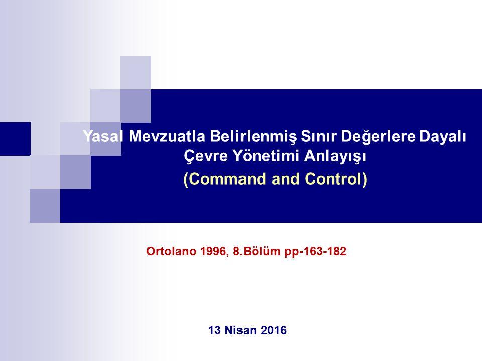 Yasal Mevzuatla Belirlenmiş Sınır Değerlere Dayalı Çevre Yönetimi Anlayışı (Command and Control) 13 Nisan 2016 Ortolano 1996, 8.Bölüm pp-163-182