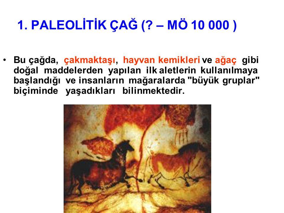 1. PALEOLİTİK ÇAĞ (? – MÖ 10 000 ) Bu çağda, çakmaktaşı, hayvan kemikleri ve ağaç gibi doğal maddelerden yapılan ilk aletlerin kullanılmaya başlandığı