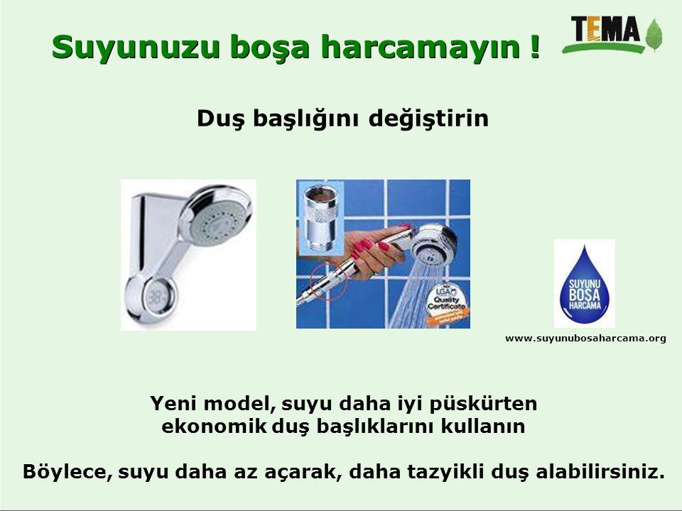 Suyunuzu boşa harcamayın ! Duş başlığını değiştirin www.suyunubosaharcama.org Yeni model, suyu daha iyi püskürten ekonomik duş başlıklarını kullanın B