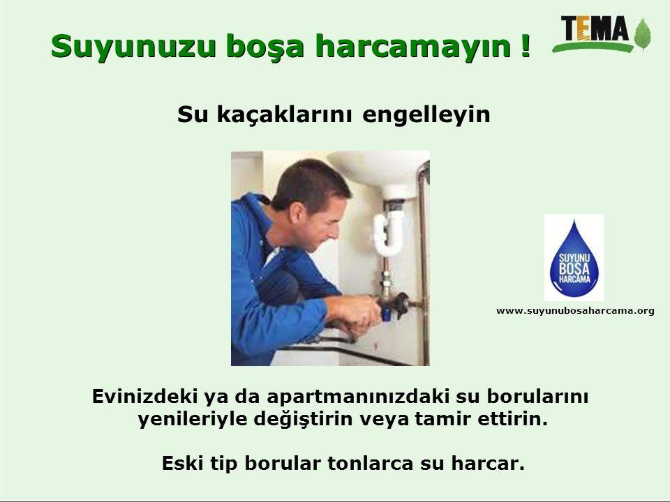 Su kaçaklarını engelleyin Suyunuzu boşa harcamayın ! www.suyunubosaharcama.org Evinizdeki ya da apartmanınızdaki su borularını yenileriyle değiştirin