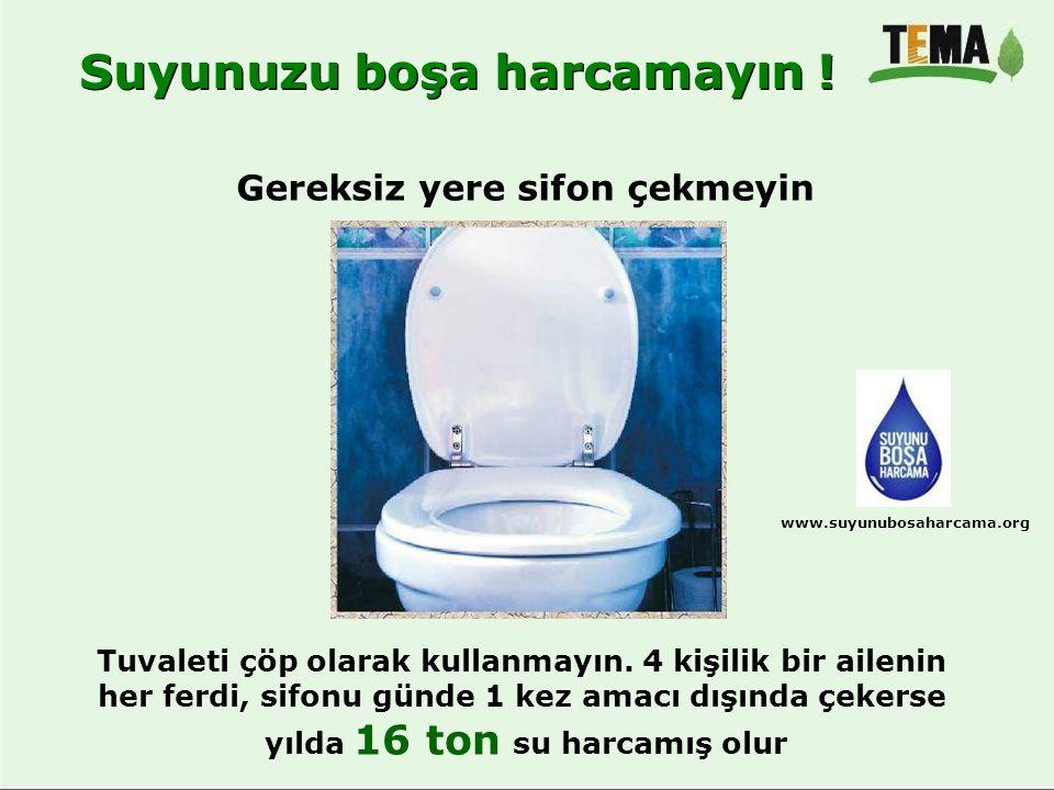Gereksiz yere sifon çekmeyin Tuvaleti çöp olarak kullanmayın. 4 kişilik bir ailenin her ferdi, sifonu günde 1 kez amacı dışında çekerse yılda 16 ton s