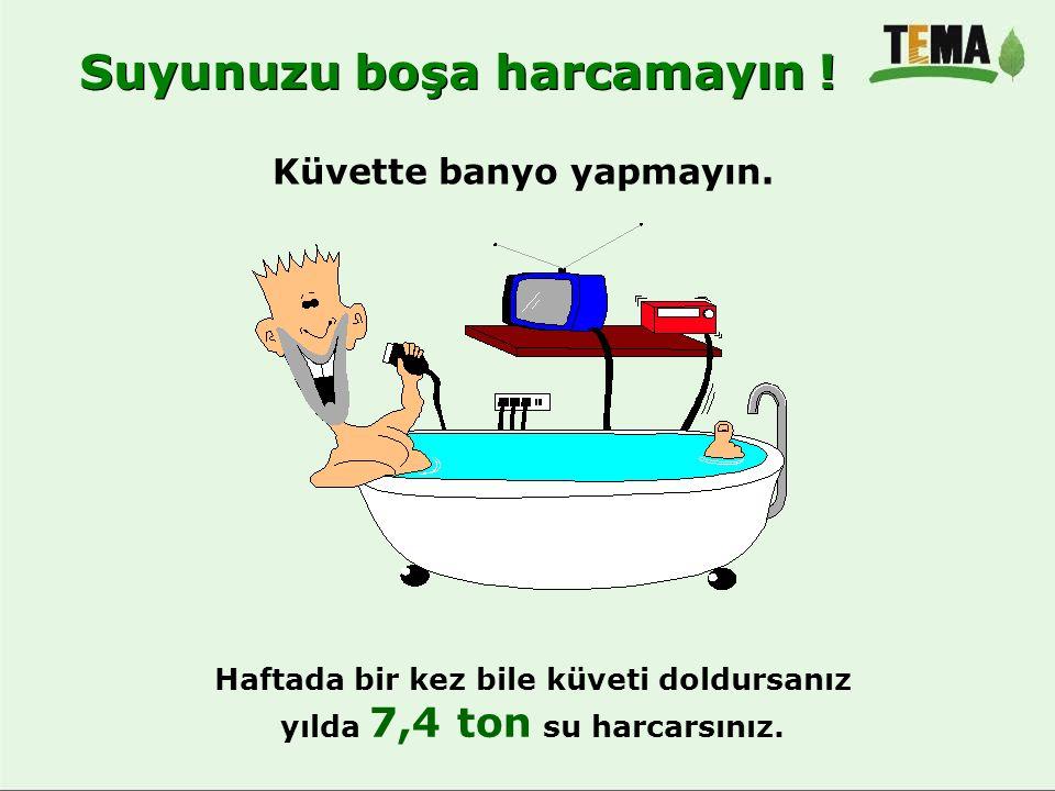 Küvette banyo yapmayın. Haftada bir kez bile küveti doldursanız yılda 7,4 ton su harcarsınız. Suyunuzu boşa harcamayın !