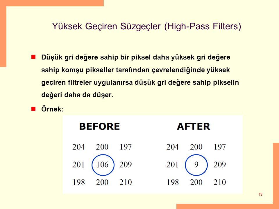 19 Yüksek Geçiren Süzgeçler (High-Pass Filters) Düşük gri değere sahip bir piksel daha yüksek gri değere sahip komşu pikseller tarafından çevrelendiğinde yüksek geçiren filtreler uygulanırsa düşük gri değere sahip pikselin değeri daha da düşer.