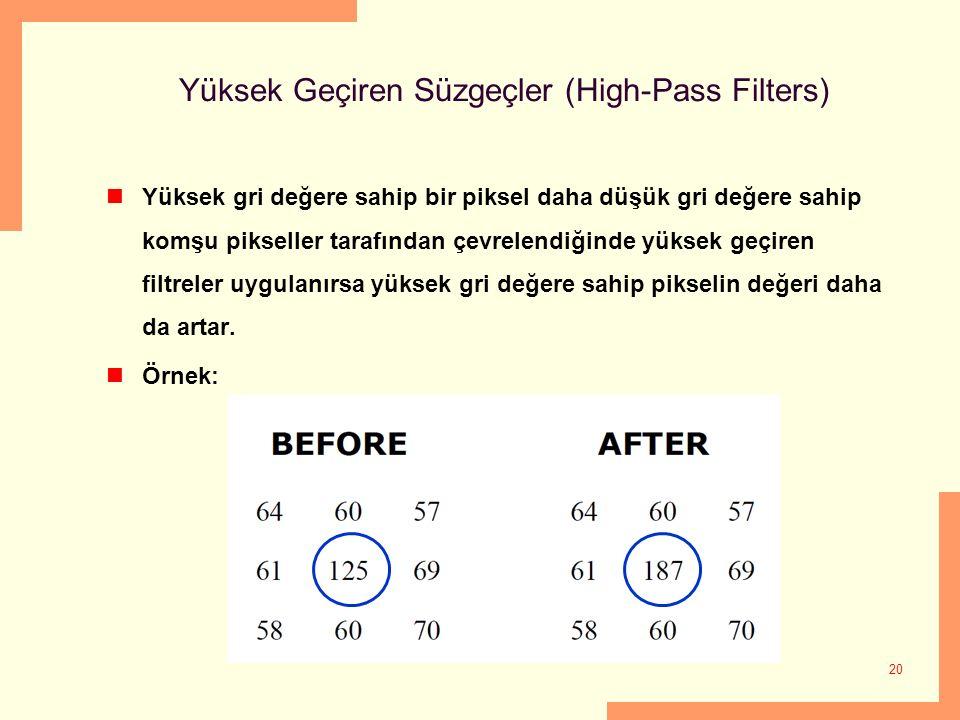 20 Yüksek Geçiren Süzgeçler (High-Pass Filters) Yüksek gri değere sahip bir piksel daha düşük gri değere sahip komşu pikseller tarafından çevrelendiğinde yüksek geçiren filtreler uygulanırsa yüksek gri değere sahip pikselin değeri daha da artar.