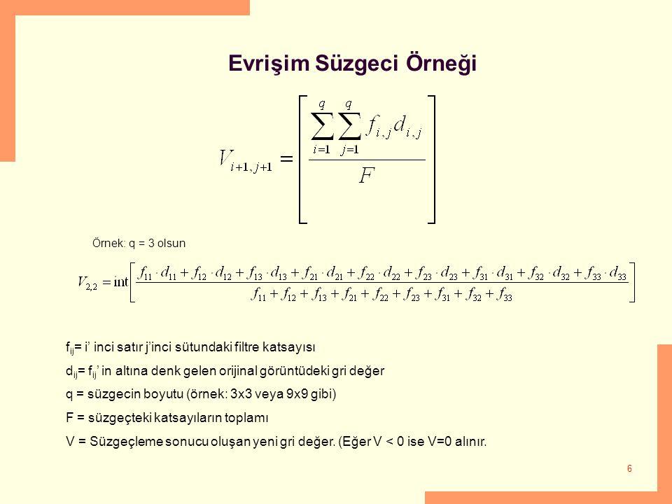 6 Evrişim Süzgeci Örneği Örnek: q = 3 olsun f ij = i' inci satır j'inci sütundaki filtre katsayısı d ij = f ij ' in altına denk gelen orijinal görüntüdeki gri değer q = süzgecin boyutu (örnek: 3x3 veya 9x9 gibi) F = süzgeçteki katsayıların toplamı V = Süzgeçleme sonucu oluşan yeni gri değer.