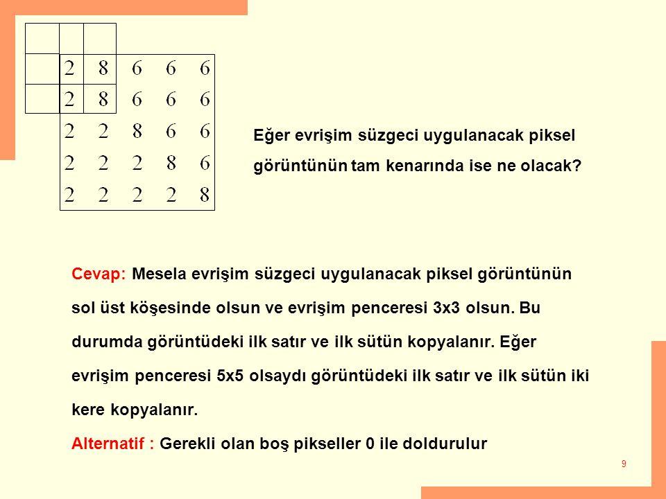9 Cevap: Mesela evrişim süzgeci uygulanacak piksel görüntünün sol üst köşesinde olsun ve evrişim penceresi 3x3 olsun. Bu durumda görüntüdeki ilk satır