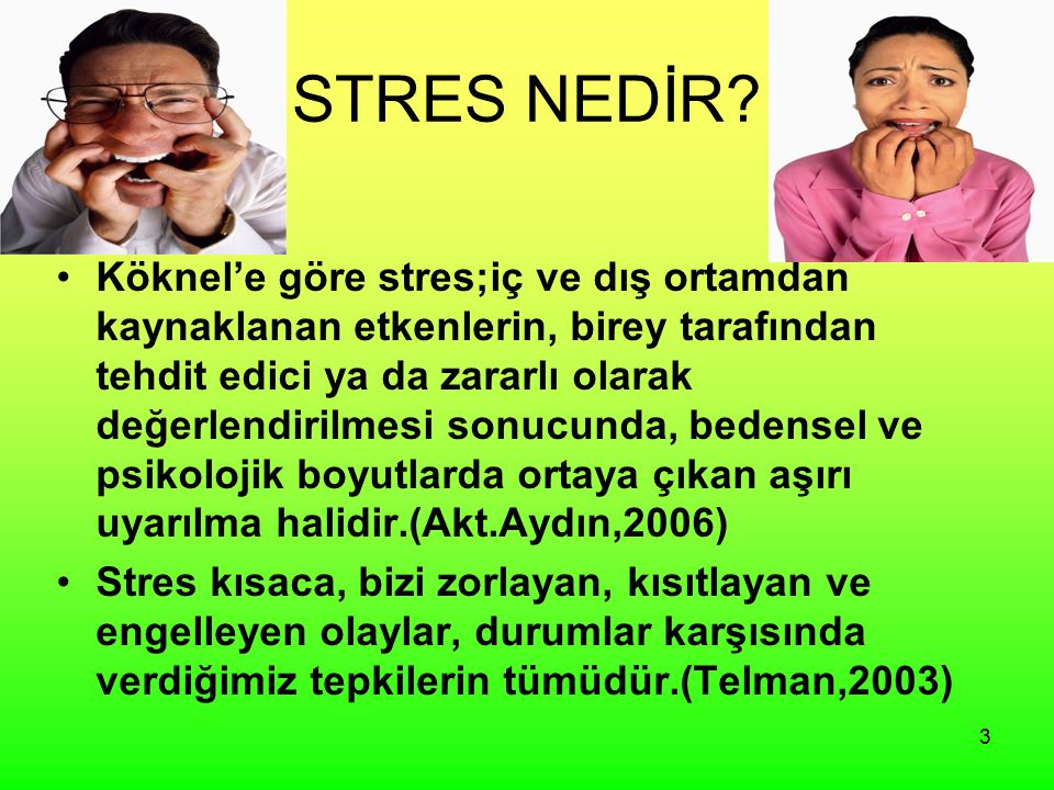 3 STRES NEDİR? Köknel'e göre stres;iç ve dış ortamdan kaynaklanan etkenlerin, birey tarafından tehdit edici ya da zararlı olarak değerlendirilmesi son