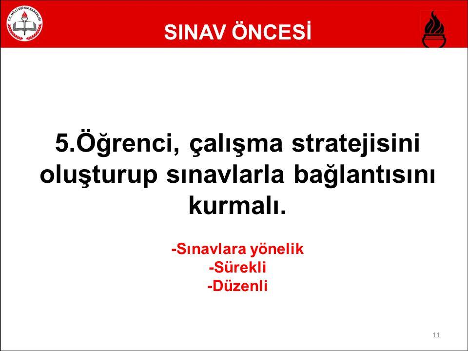 SINAV ÖNCESİ 11 5.Öğrenci, çalışma stratejisini oluşturup sınavlarla bağlantısını kurmalı. -Sınavlara yönelik -Sürekli -Düzenli