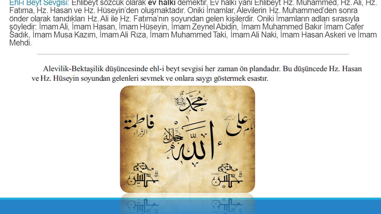 Ehl-i Beyt Sevgisi: Ehlibeyt sözcük olarak ev halkı demektir. Ev halkı yani Ehlibeyt Hz. Muhammed, Hz. Ali, Hz. Fatıma, Hz. Hasan ve Hz. Hüseyin'den o