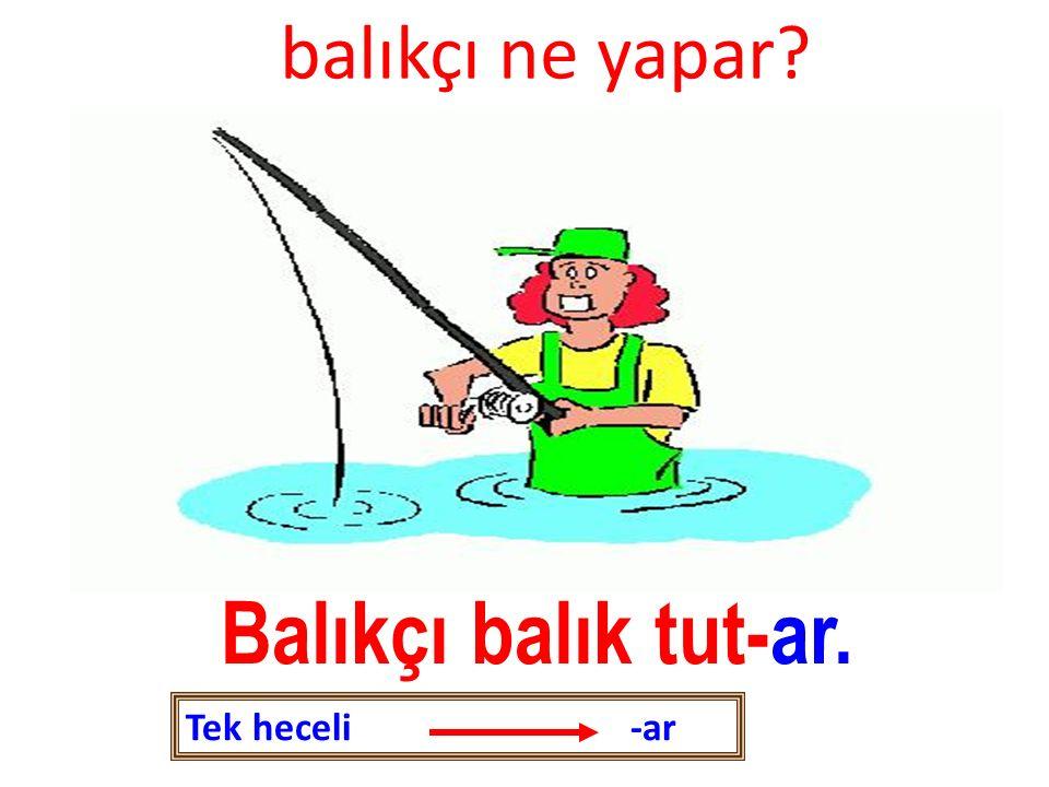 balıkçı ne yapar? Balıkçı balık tut-ar. Tek heceli -ar