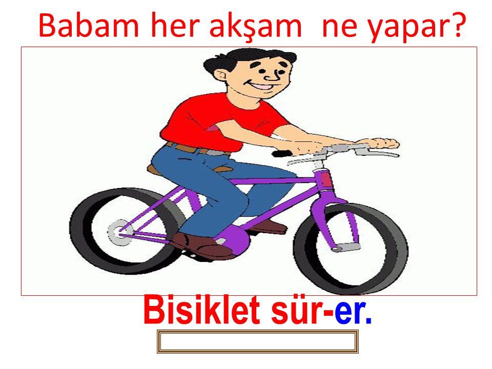 Babam her akşam ne yapar? Bisiklet sür-er.
