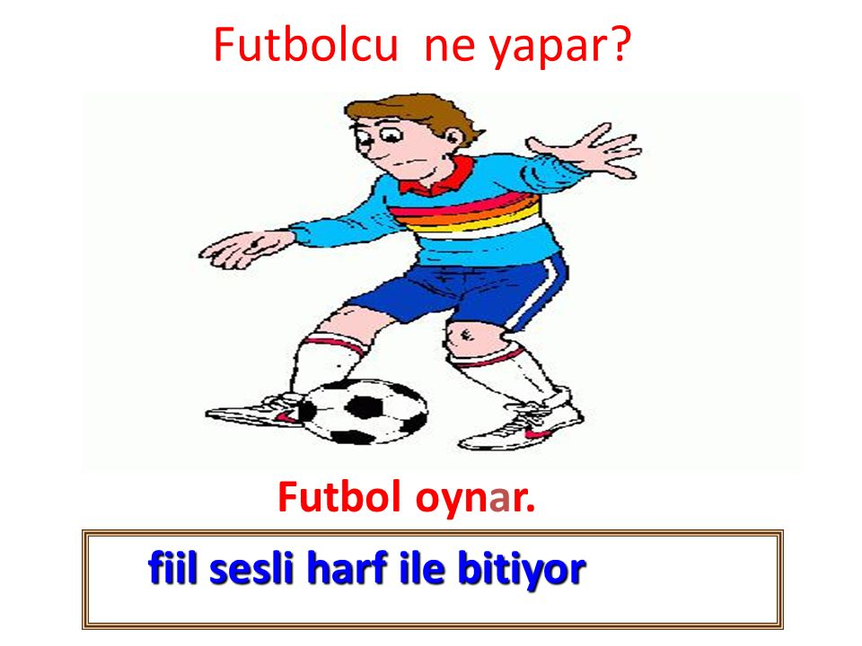 Futbolcu ne yapar? Futbol oynar. fiil sesli harf ile bitiyor fiil sesli harf ile bitiyor