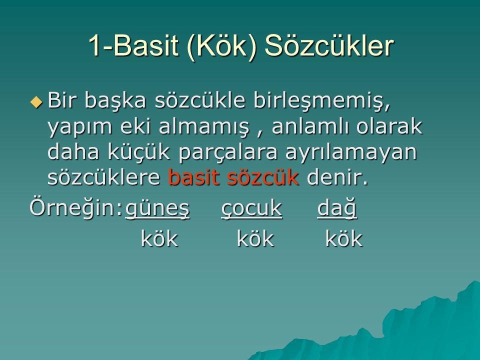 1-Basit (Kök) Sözcükler  Bir başka sözcükle birleşmemiş, yapım eki almamış, anlamlı olarak daha küçük parçalara ayrılamayan sözcüklere basit sözcük denir.