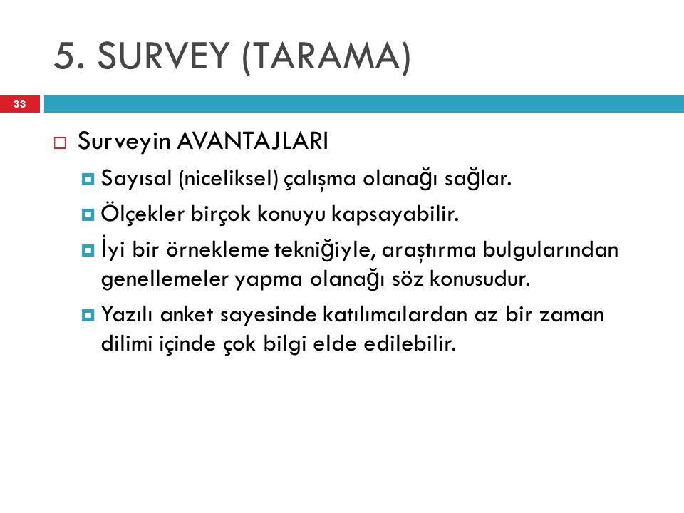 5. SURVEY (TARAMA) 33  Surveyin AVANTAJLARI  Sayısal (niceliksel) çalışma olana ğ ı sa ğ lar.