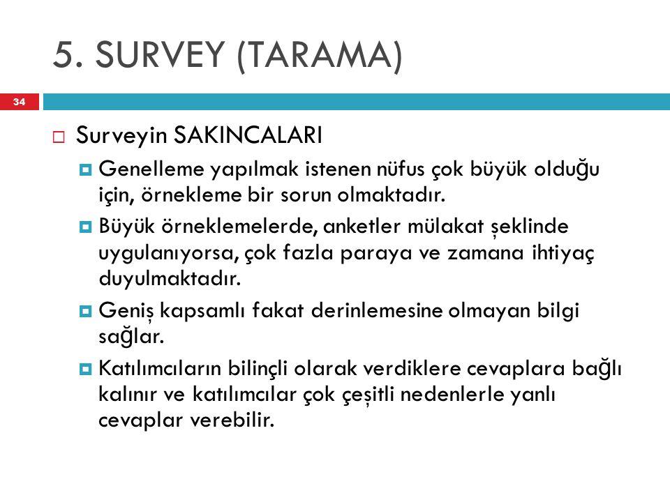 5. SURVEY (TARAMA) 34  Surveyin SAKINCALARI  Genelleme yapılmak istenen nüfus çok büyük oldu ğ u için, örnekleme bir sorun olmaktadır.  Büyük örnek