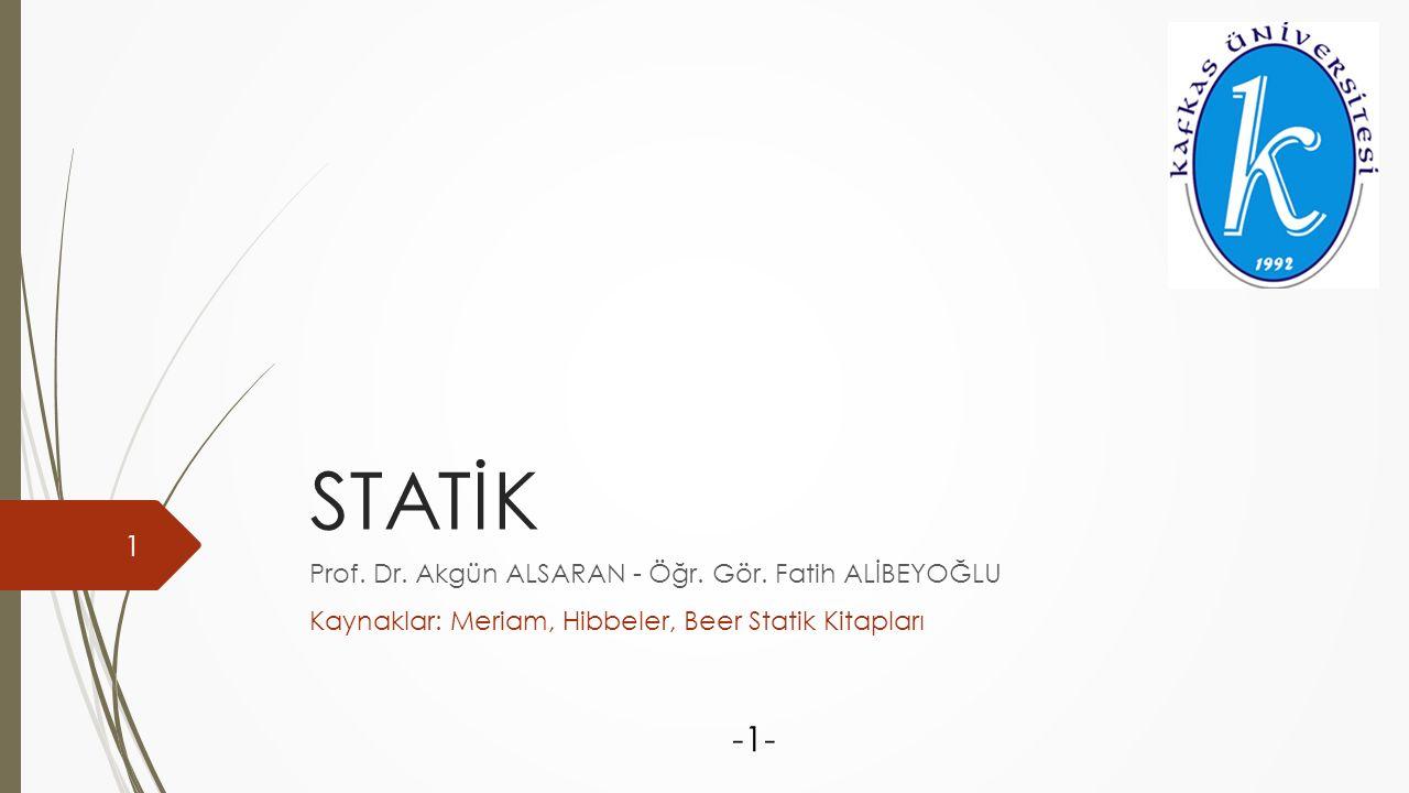 STATİK Prof. Dr. Akgün ALSARAN - Öğr. Gör. Fatih ALİBEYOĞLU Kaynaklar: Meriam, Hibbeler, Beer Statik Kitapları -1- 1