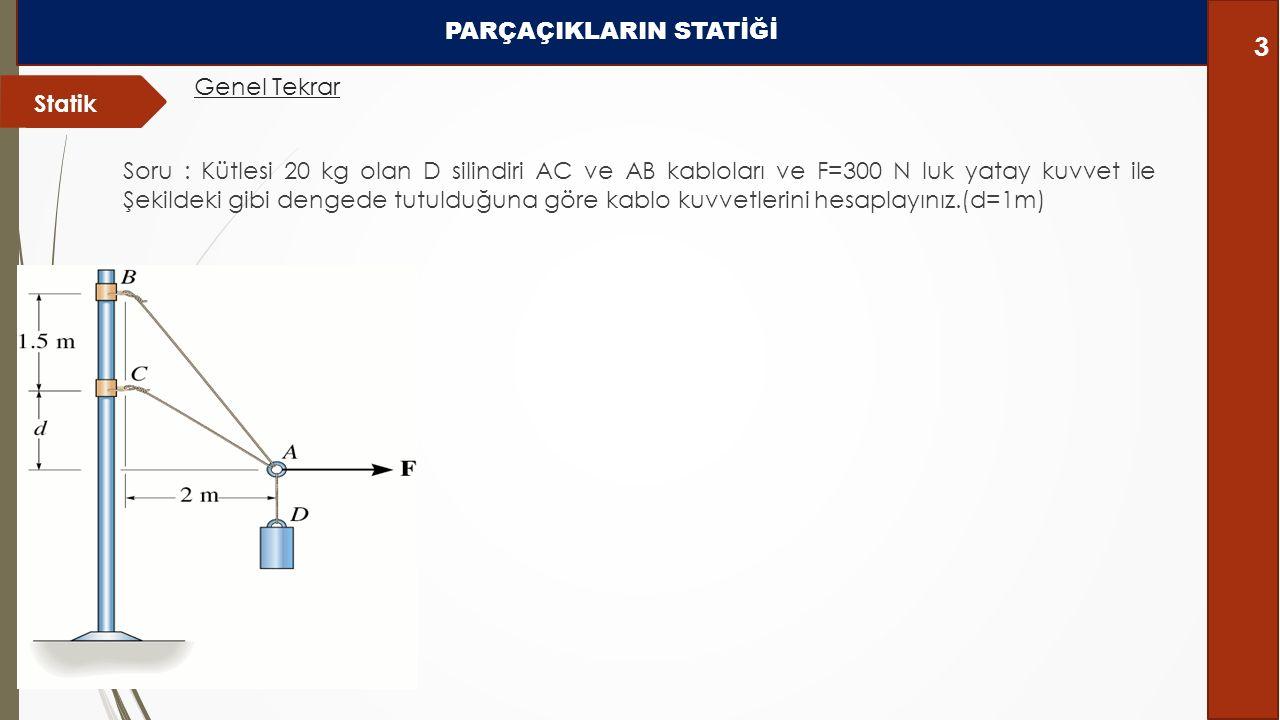 Soru : Kütlesi 20 kg olan D silindiri AC ve AB kabloları ve F=300 N luk yatay kuvvet ile Şekildeki gibi dengede tutulduğuna göre kablo kuvvetlerini he