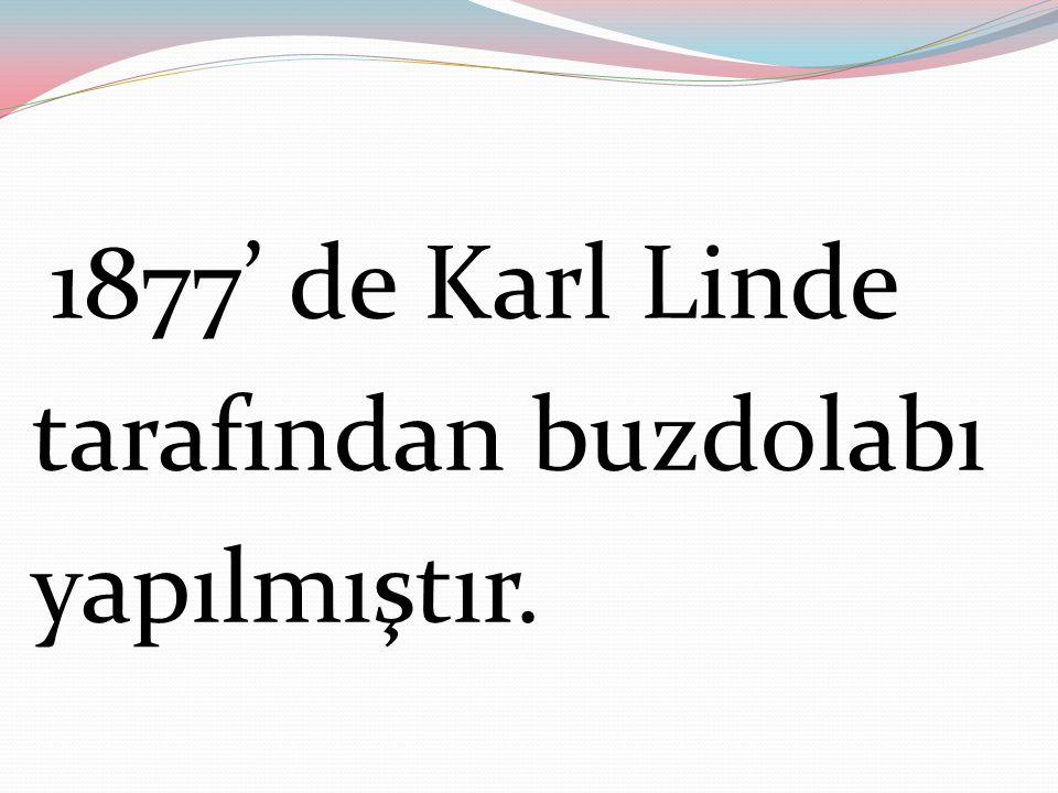 1877' de Karl Linde tarafından buzdolabı yapılmıştır.