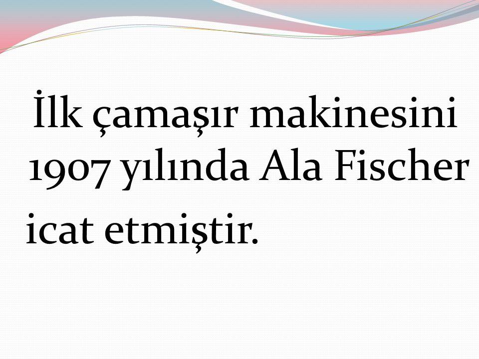 İlk çamaşır makinesini 1907 yılında Ala Fischer icat etmiştir.