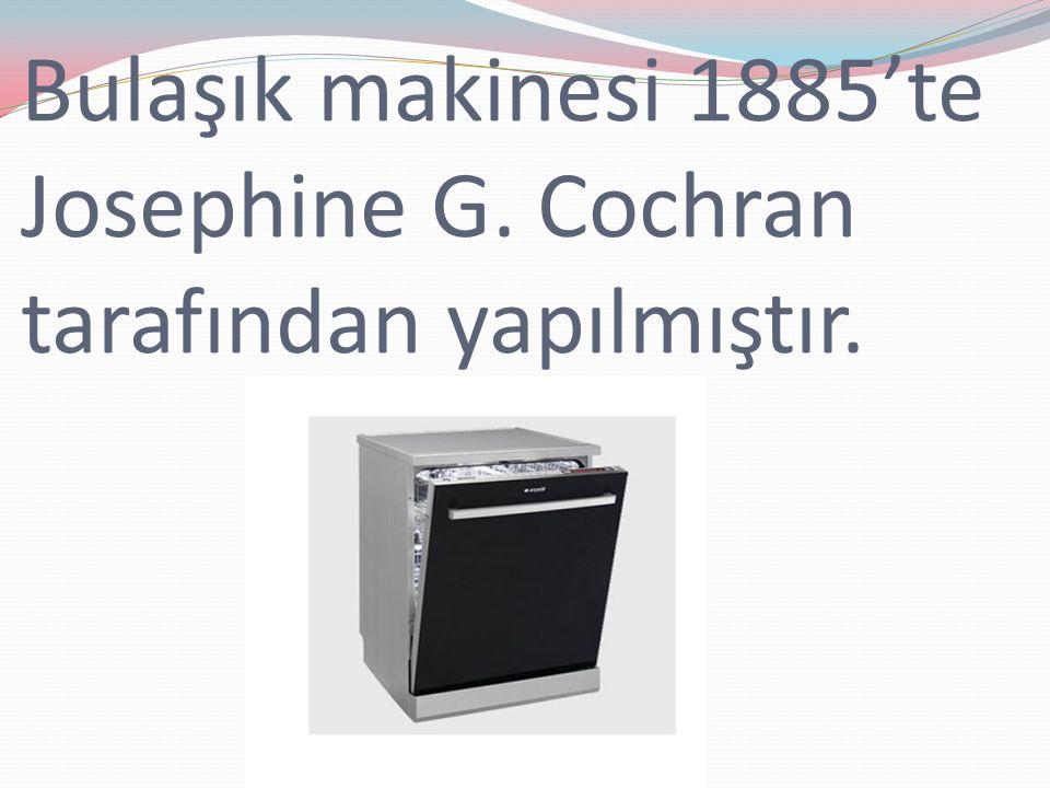 Bulaşık makinesi 1885'te Josephine G. Cochran tarafından yapılmıştır.