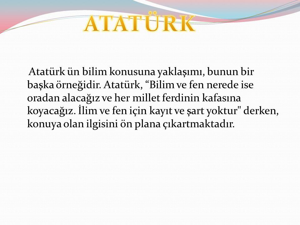 Atatürk ün bilim konusuna yaklaşımı, bunun bir başka örneğidir.