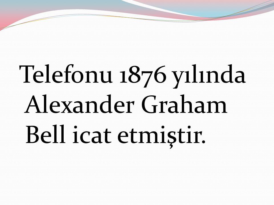Telefonu 1876 yılında Alexander Graham Bell icat etmiştir.
