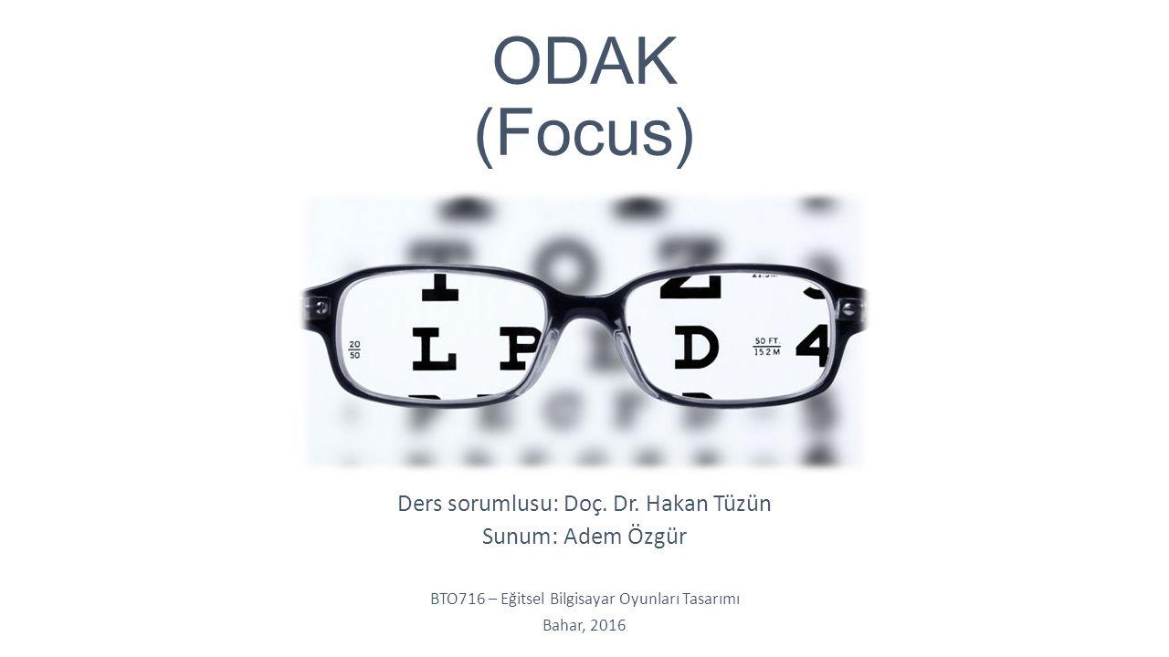 ODAK (Focus) Ders sorumlusu: Doç. Dr. Hakan Tüzün Sunum: Adem Özgür BTO716 – Eğitsel Bilgisayar Oyunları Tasarımı Bahar, 2016