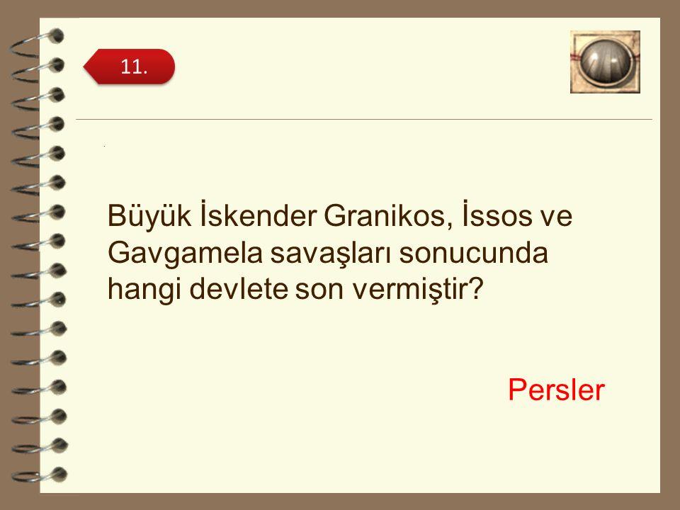 . Büyük İskender Granikos, İssos ve Gavgamela savaşları sonucunda hangi devlete son vermiştir? 11. Persler