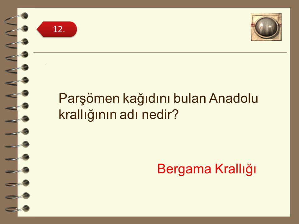 . Parşömen kağıdını bulan Anadolu krallığının adı nedir? 12. Bergama Krallığı