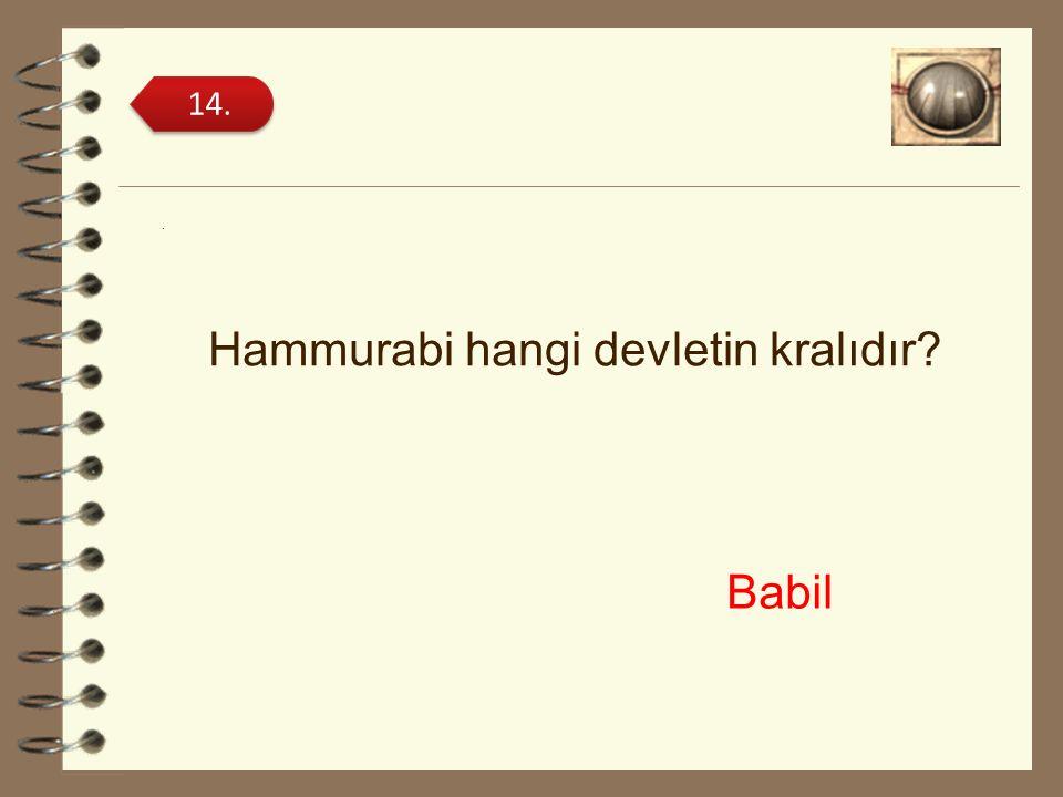 . Hammurabi hangi devletin kralıdır? 14. Babil