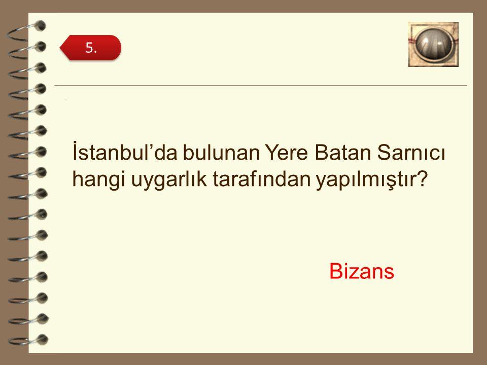 . İstanbul'da bulunan Yere Batan Sarnıcı hangi uygarlık tarafından yapılmıştır? 5. Bizans
