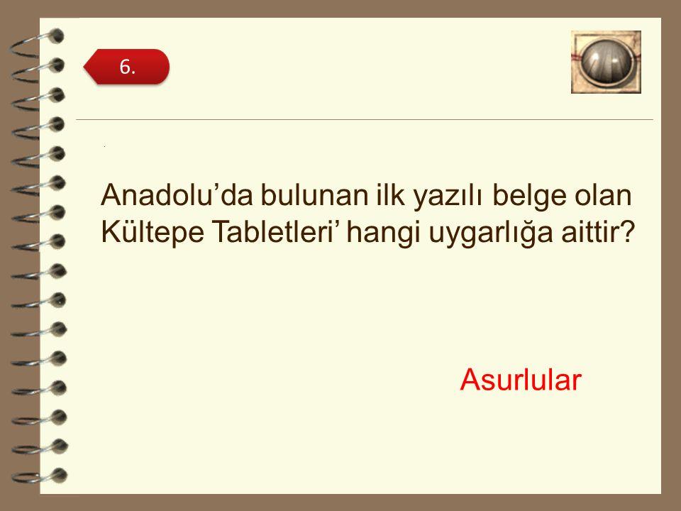 . Anadolu'da bulunan ilk yazılı belge olan Kültepe Tabletleri' hangi uygarlığa aittir? 6. Asurlular