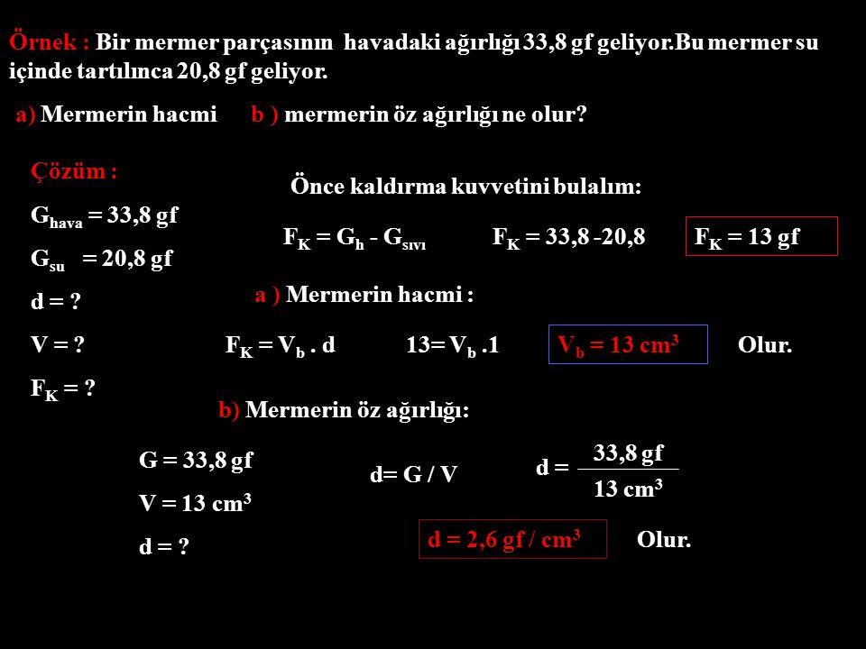 Örnek : Bir mermer parçasının havadaki ağırlığı 33,8 gf geliyor.Bu mermer su içinde tartılınca 20,8 gf geliyor. a) Mermerin hacmi b ) mermerin öz ağır