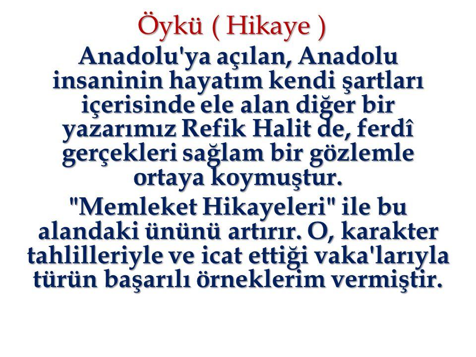 Öykü ( Hikaye ) Anadolu'ya açılan, Anadolu insaninin hayatım kendi şartları içerisinde ele alan diğer bir yazarımız Refik Halit de, ferdî gerçekleri s