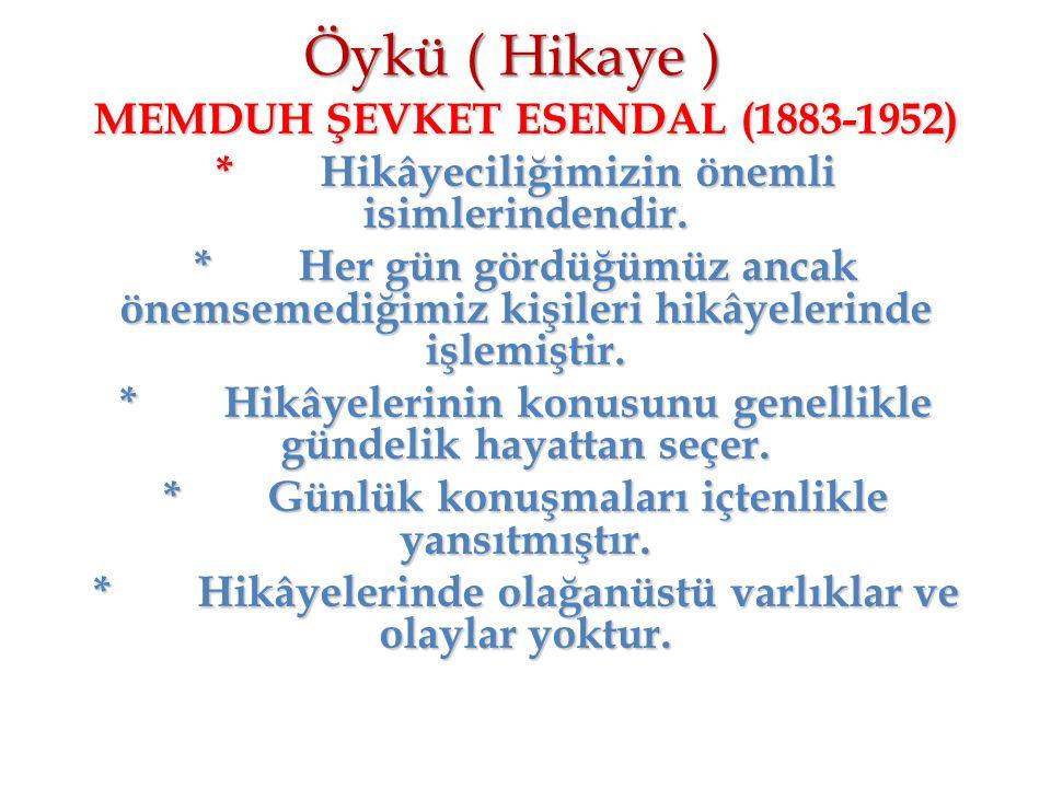 Öykü ( Hikaye ) MEMDUH ŞEVKET ESENDAL (1883-1952) *Hikâyeciliğimizin önemli isimlerindendir. *Her gün gördüğümüz ancak önemsemediğimiz kişileri hikâye