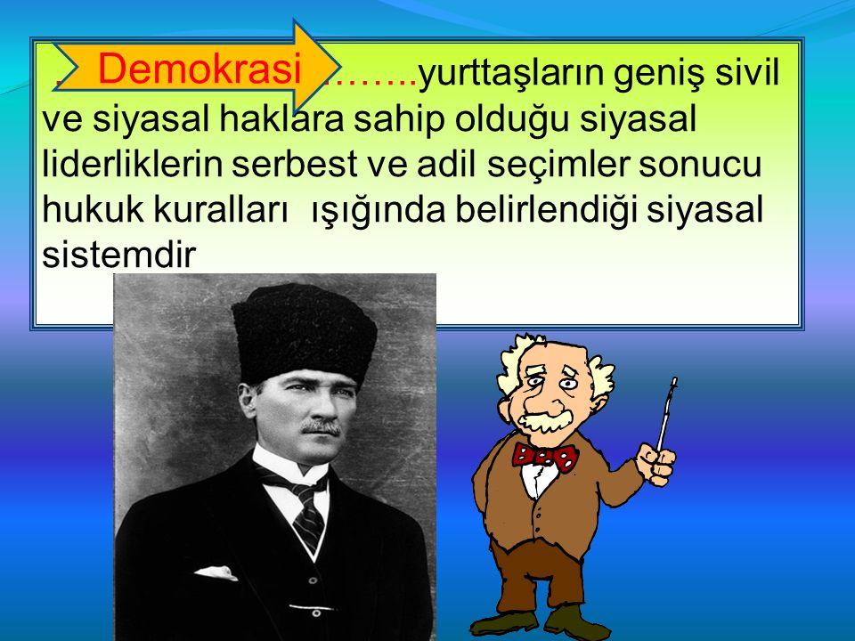 ………………………..yurttaşların geniş sivil ve siyasal haklara sahip olduğu siyasal liderliklerin serbest ve adil seçimler sonucu hukuk kuralları ışığında belirlendiği siyasal sistemdir Demokrasi