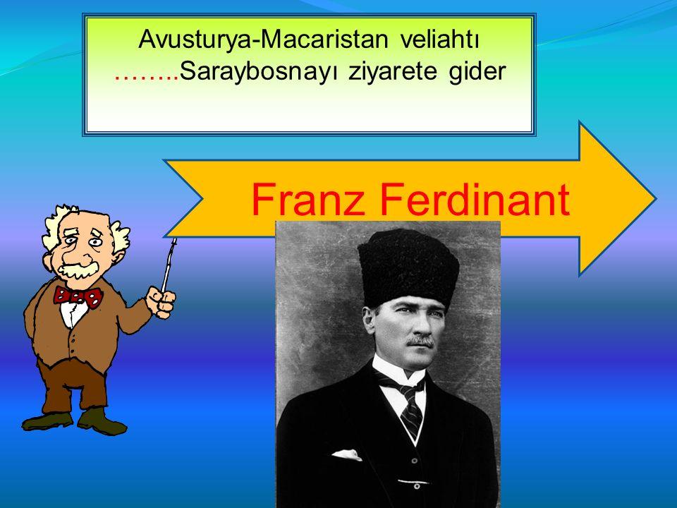 Avusturya-Macaristan veliahtı ……..Saraybosnayı ziyarete gider Franz Ferdinant