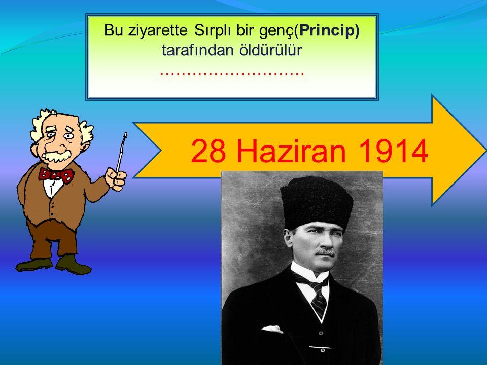 Bu ziyarette Sırplı bir genç(Princip) tarafından öldürülür ……………………… 28 Haziran 1914