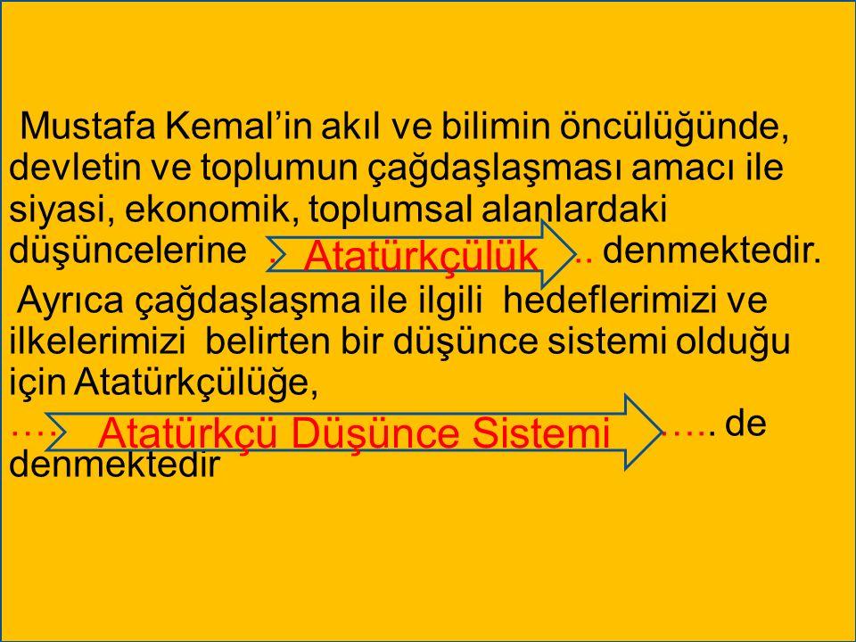 Mustafa Kemal'in akıl ve bilimin öncülüğünde, devletin ve toplumun çağdaşlaşması amacı ile siyasi, ekonomik, toplumsal alanlardaki düşüncelerine ……………………..