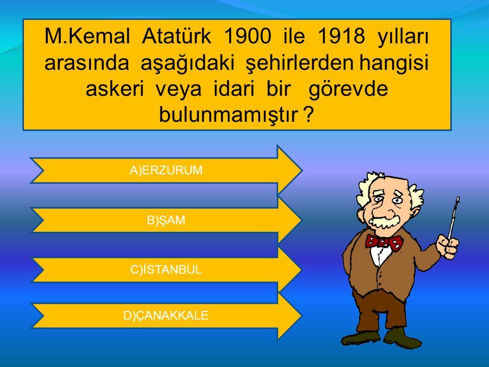 M.Kemal Atatürk 1900 ile 1918 yılları arasında aşağıdaki şehirlerden hangisi askeri veya idari bir görevde bulunmamıştır ? A)ERZURUM B)ŞAM C)İSTANBUL