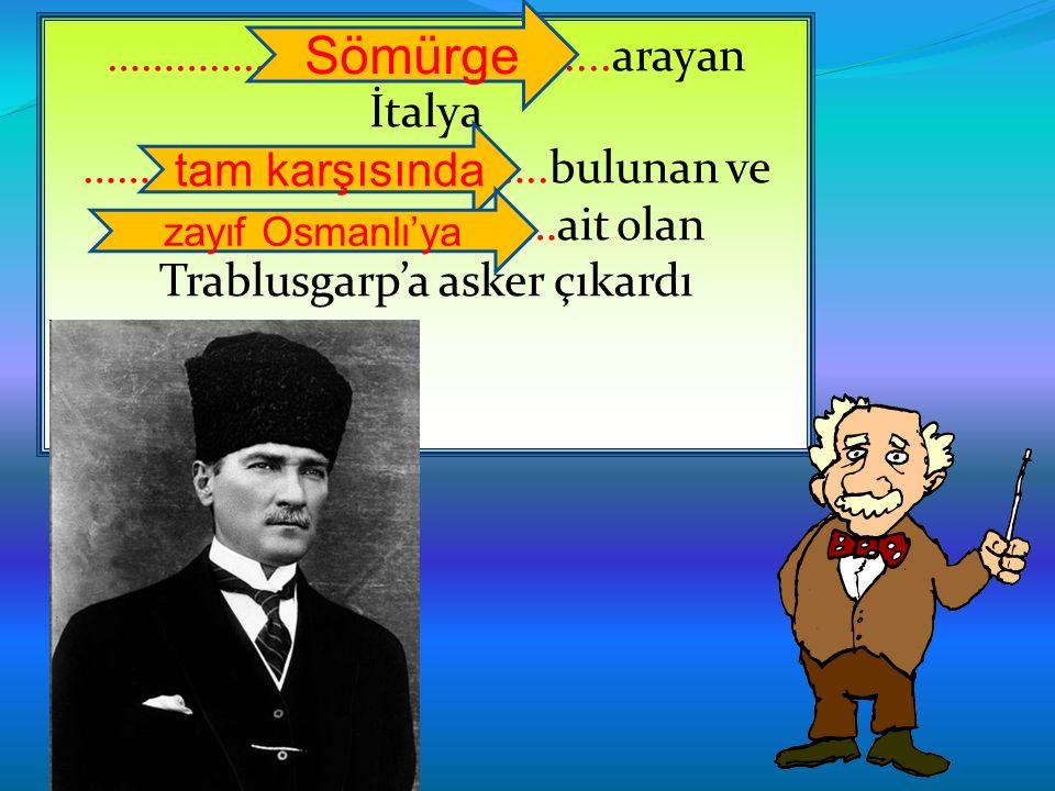 ………………………………........arayan İtalya …………………………………..bulunan ve ………………………………ait olan Trablusgarp'a asker çıkardı tam karşısında zayıf Osmanlı'ya Sömürge