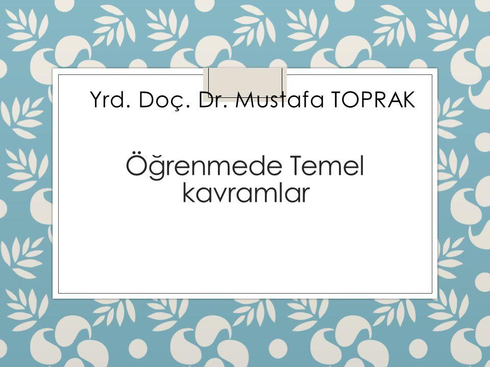 Öğrenmede Temel kavramlar Yrd. Doç. Dr. Mustafa TOPRAK