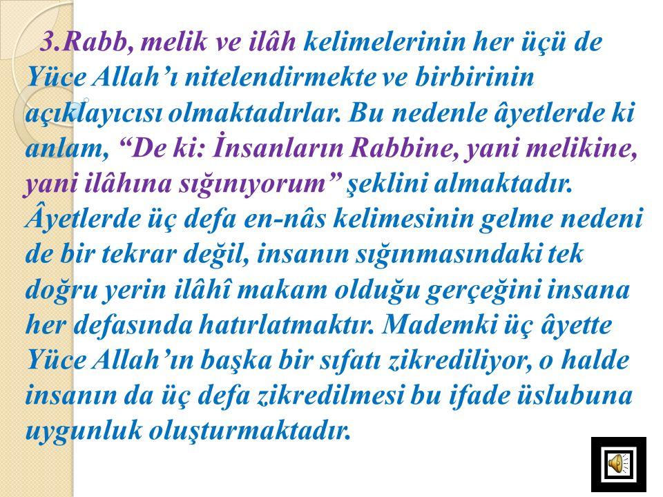 """3.Rabb, melik ve ilâh kelimelerinin her üçü de Yüce Allah'ı nitelendirmekte ve birbirinin açıklayıcısı olmaktadırlar. Bu nedenle âyetlerde ki anlam, """""""