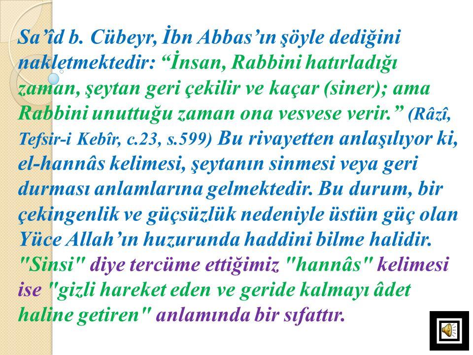 """Sa'îd b. Cübeyr, İbn Abbas'ın şöyle dediğini nakletmektedir: """"İnsan, Rabbini hatırladığı zaman, şeytan geri çekilir ve kaçar (siner); ama Rabbini unut"""