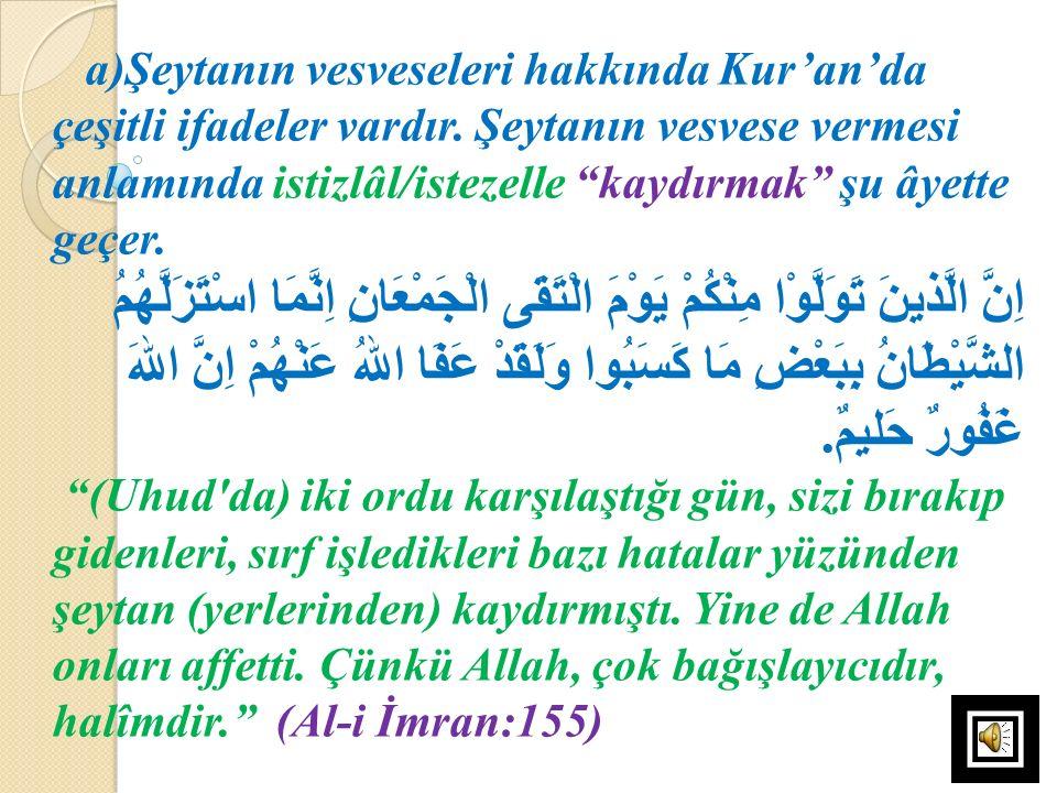 """a)Şeytanın vesveseleri hakkında Kur'an'da çeşitli ifadeler vardır. Şeytanın vesvese vermesi anlamında istizlâl/istezelle """"kaydırmak"""" şu âyette geçer."""