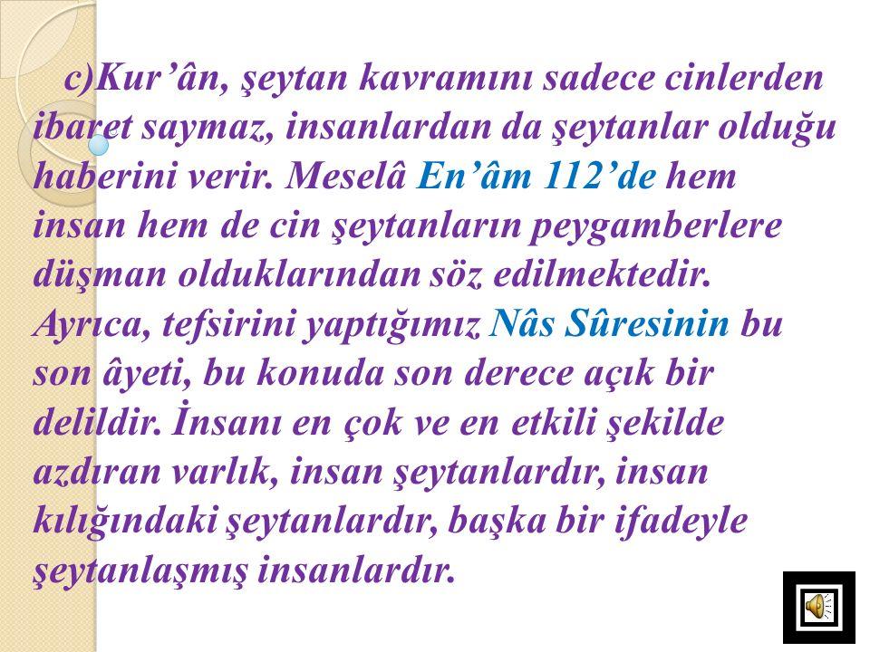 c)Kur'ân, şeytan kavramını sadece cinlerden ibaret saymaz, insanlardan da şeytanlar olduğu haberini verir. Meselâ En'âm 112'de hem insan hem de cin şe